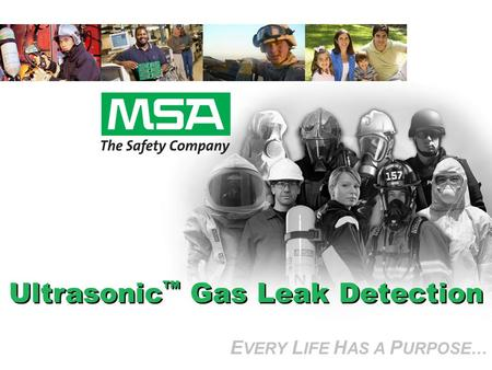 E VERY L IFE H AS A P URPOSE… Ultrasonic Gas Leak Detection E VERY L IFE H AS A P URPOSE…