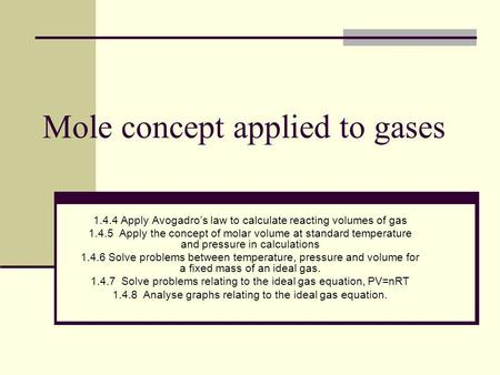 Mole concept applied to gases 1.4.4 Apply Avogadros law to calculate reacting volumes of gas 1.4.5 Apply the concept of molar volume at standard temperature.