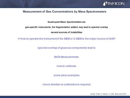 Measurement of Gas Concentrations by Mass Spectrometers Günter Peter, N. Müller, W. Neff, Bled April 2012 Quadrupole Mass Spectrometers are gas-specific.