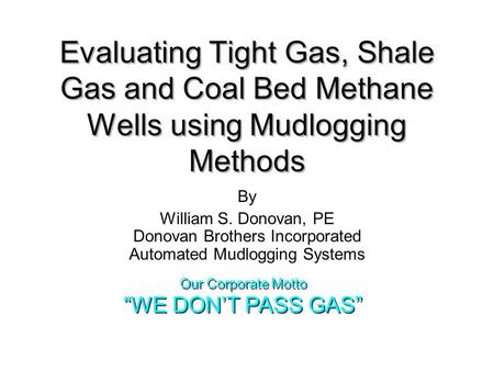 Evaluating Tight Gas, Shale Gas and Coal Bed Methane Wells using Mudlogging Methods By William S. Donovan, PE Donovan Brothers Incorporated Automated Mudlogging.