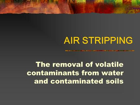 AIR STRIPPING The removal of volatile contaminants from water and contaminated soils.