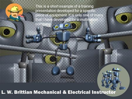 L. W. Brittian Mechanical & Electrical Instructor This is a short example of a training presentation developed for a specific piece of equipment. It is.