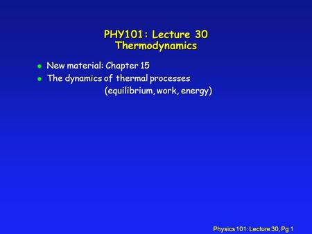 Physics 101: Lecture 30, Pg 1 PHY101: Lecture 30 Thermodynamics l New material: Chapter 15 l The dynamics of thermal processes (equilibrium, work, energy)