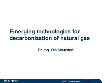 SINTEF Energy Research Emerging technologies for decarbonization of natural gas Dr. ing. Ola Maurstad.