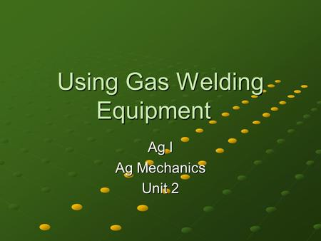 Using Gas Welding Equipment Ag I Ag Mechanics Unit 2.
