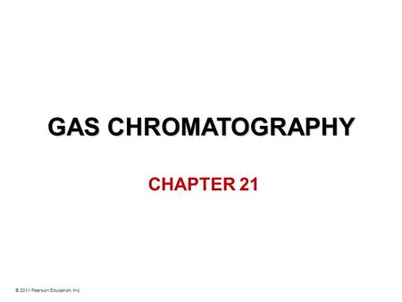 © 2011 Pearson Education, Inc. GAS CHROMATOGRAPHY CHAPTER 21.