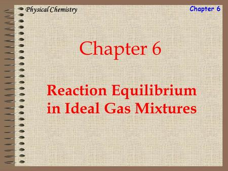 Chapter 6 Reaction Equilibrium in Ideal Gas Mixtures Physical Chemistry Chapter 6.