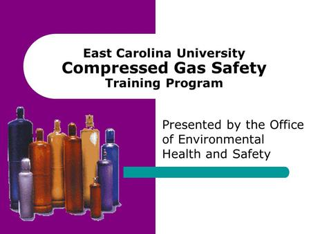 East Carolina University Compressed Gas Safety Training Program Presented by the Office of Environmental Health and Safety.