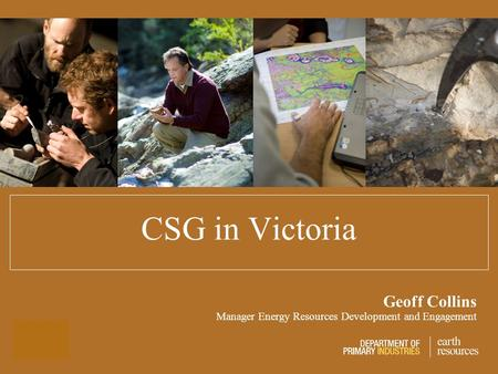 CSG in Victoria Geoff Collins Manager Energy Resources Development and Engagement.