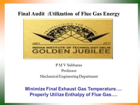 Final Audit :Utilization of Flue Gas Energy P M V Subbarao Professor Mechanical Engineering Department Minimize Final Exhaust Gas Temperature…. Properly.