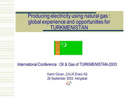 Producing electricity using natural gas : global experience and opportunities for TURKMENISTAN International Conference : Oil & Gas of TURKMENISTAN-2003.