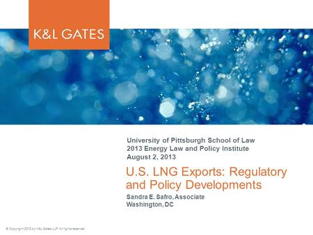 © Copyright 2013 by K&L Gates LLP. All rights reserved. U.S. LNG Exports: Regulatory and Policy Developments University of Pittsburgh School of Law 2013.