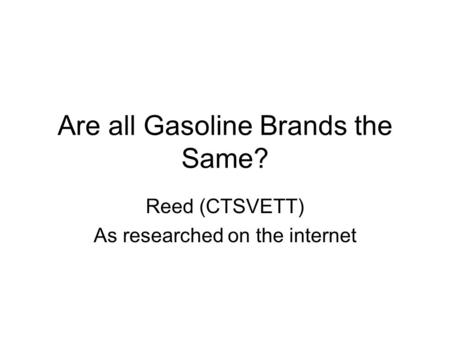 Are all Gasoline Brands the Same? Reed (CTSVETT) As researched on the internet.