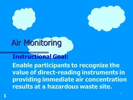 1 1 Air Monitoring Instructional Goal: Enable participants to recognize the value of direct-reading instruments in providing immediate air concentration.