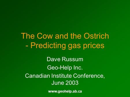 Www.geohelp.ab.ca The Cow and the Ostrich - Predicting gas prices Dave Russum Geo-Help Inc. Canadian Institute Conference, June 2003.