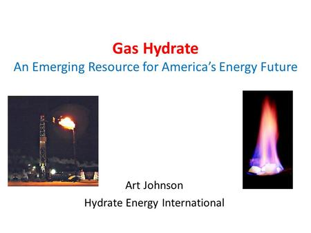 Gas Hydrate An Emerging Resource for Americas Energy Future Art Johnson Hydrate Energy International.