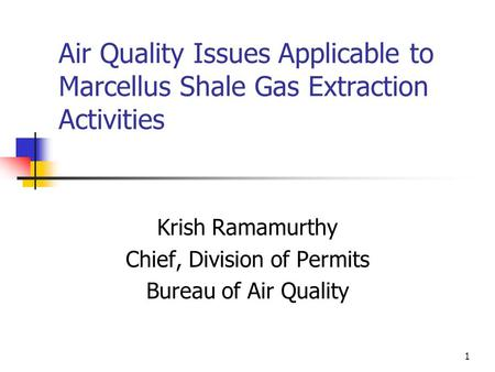 1 Air Quality Issues Applicable to Marcellus Shale Gas Extraction Activities Krish Ramamurthy Chief, Division of Permits Bureau of Air Quality.