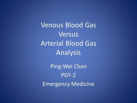Venous Blood Gas Versus Arterial Blood Gas Analysis Ping-Wei Chen PGY-2 Emergency Medicine.