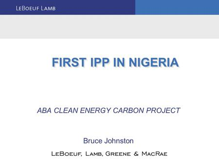 ABA CLEAN ENERGY CARBON PROJECT Bruce Johnston FIRST IPP IN NIGERIA.