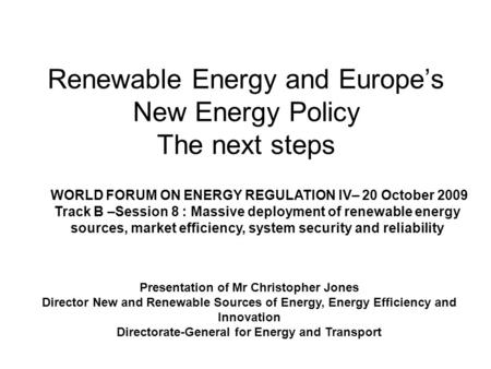 Renewable Energy and Europes New Energy Policy The next steps Presentation of Mr Christopher Jones Director New and Renewable Sources of Energy, Energy.
