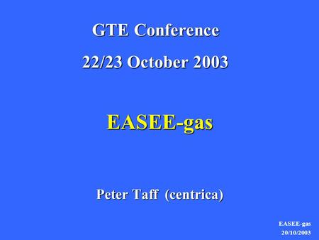 EASEE-gas 20/10/2003 EASEE-gas Peter Taff (centrica) GTE Conference 22/23 October 2003.