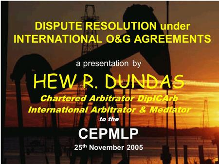 DISPUTE RESOLUTION under INTERNATIONAL O&G AGREEMENTS a presentation by HEW R. DUNDAS Chartered Arbitrator DipICArb International Arbitrator & Mediator.