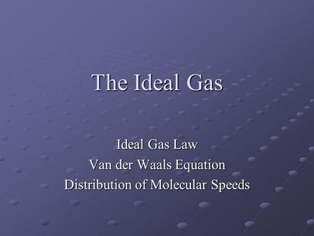 The Ideal Gas Ideal Gas Law Van der Waals Equation Distribution of Molecular Speeds.