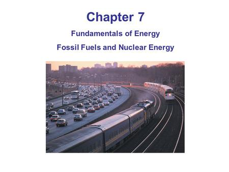 Chapter 7 Fundamentals of Energy Fossil Fuels and Nuclear Energy.
