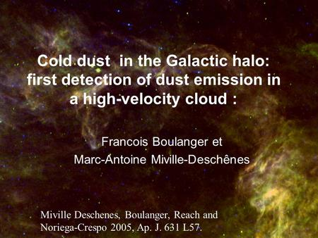 Cold dust in the Galactic halo: first detection of dust emission in a high-velocity cloud : Francois Boulanger et Marc-Antoine Miville-Deschênes Miville.