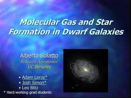 Molecular Gas and Star Formation in Dwarf Galaxies Alberto Bolatto Research Astronomer UC Berkeley Adam Leroy* Adam Leroy* Josh Simon* Josh Simon* Leo.