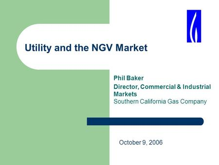 Utility and the NGV Market Phil Baker Director, Commercial & Industrial Markets Southern California Gas Company October 9, 2006.