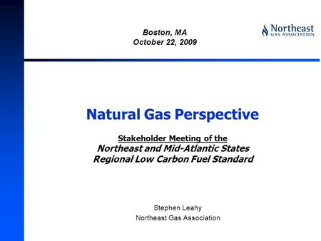 Natural Gas Perspective Stakeholder Meeting of the Northeast and Mid-Atlantic States Regional Low Carbon Fuel Standard Stephen Leahy Northeast Gas Association.