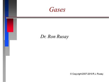 Gases Dr. Ron Rusay © Copyright 2007-2010 R.J. Rusay.