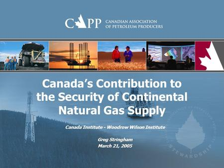 Canadas Contribution to the Security of Continental Natural Gas Supply Canada Institute - Woodrow Wilson Institute Greg Stringham March 21, 2005.