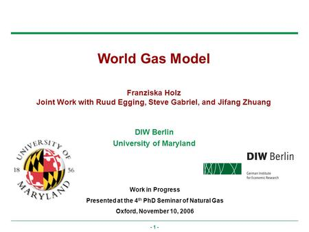 - 1 - World Gas Model Franziska Holz Joint Work with Ruud Egging, Steve Gabriel, and Jifang Zhuang Work in Progress Presented at the 4 th PhD Seminar of.
