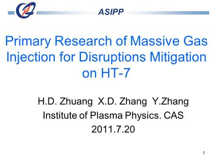 1 Primary Research of Massive Gas Injection for Disruptions Mitigation on HT-7 H.D. Zhuang X.D. Zhang Y.Zhang Institute of Plasma Physics. CAS 2011.7.20.