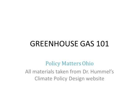 GREENHOUSE GAS 101 Policy Matters Ohio All materials taken from Dr. Hummels Climate Policy Design website.