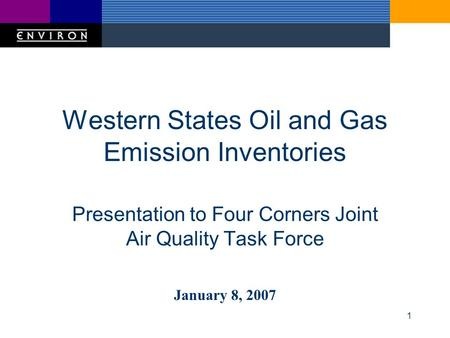 1 Western States Oil and Gas Emission Inventories Presentation to Four Corners Joint Air Quality Task Force January 8, 2007.