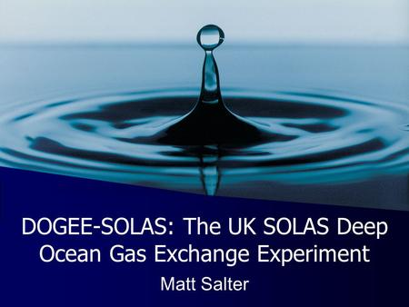 DOGEE-SOLAS: The UK SOLAS Deep Ocean Gas Exchange Experiment Matt Salter.