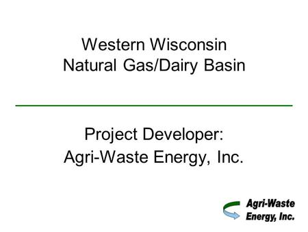 Western Wisconsin Natural Gas/Dairy Basin Project Developer: Agri-Waste Energy, Inc.