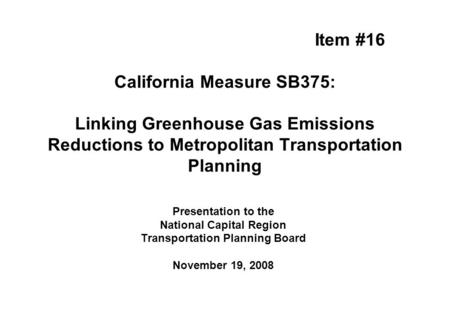 Item #16 California Measure SB375: Linking Greenhouse Gas Emissions Reductions to Metropolitan Transportation Planning Presentation to the National Capital.