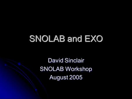 SNOLAB and EXO David Sinclair SNOLAB Workshop August 2005.
