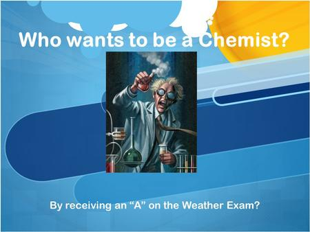 Who wants to be a Chemist? By receiving an A on the Weather Exam?