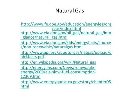 Natural Gas http://www.fe.doe.gov/education/energylessons/gas/index.html http://www.eia.doe.gov/oil_gas/natural_gas/info_glance/natural_gas.html http://www.eia.doe.gov/kids/energyfacts/sources/non-renewable/naturalgas.html.