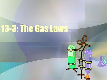13-3: The Gas Laws. What are the Gas Laws? The Gas Laws: are mathematical representations of the interaction between the four variables of gas: 1)Pressure.