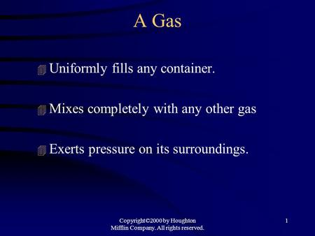 Copyright©2000 by Houghton Mifflin Company. All rights reserved. 1 A Gas 4 Uniformly fills any container. 4 Mixes completely with any other gas 4 Exerts.
