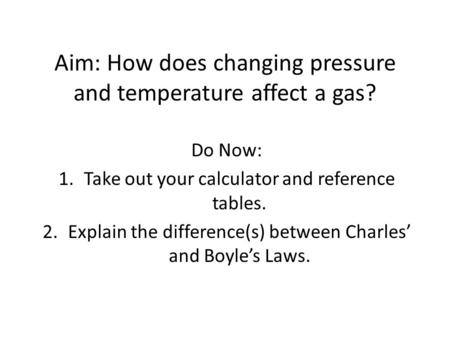 Aim: How does changing pressure and temperature affect a gas? Do Now: 1.Take out your calculator and reference tables. 2.Explain the difference(s) between.
