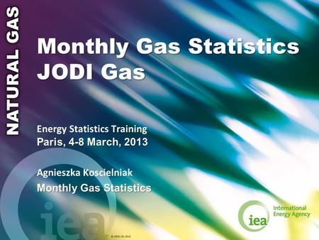 © OECD/IEA 2013 Monthly Gas Statistics JODI Gas Paris, 4-8 March, 2013 Energy Statistics Training Paris, 4-8 March, 2013 Agnieszka Koscielniak Monthly.