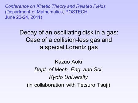 Decay of an oscillating disk in a gas: Case of a collision-less gas and a special Lorentz gas Kazuo Aoki Dept. of Mech. Eng. and Sci. Kyoto University.
