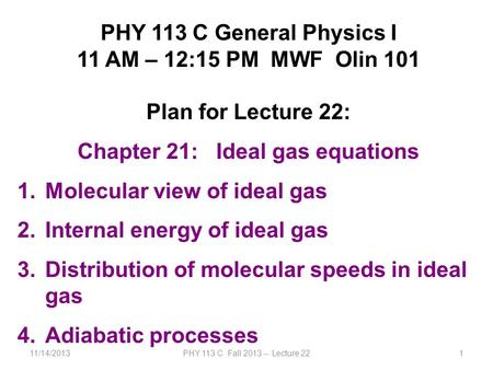 11/14/2013PHY 113 C Fall 2013 -- Lecture 221 PHY 113 C General Physics I 11 AM – 12:15 PM MWF Olin 101 Plan for Lecture 22: Chapter 21: Ideal gas equations.